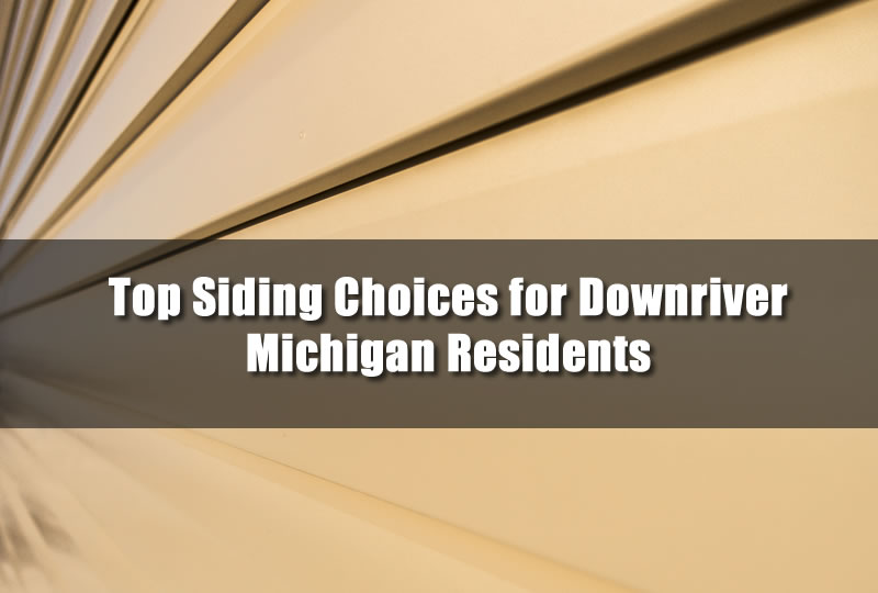 Top Siding Choices for Downriver Michigan Residents