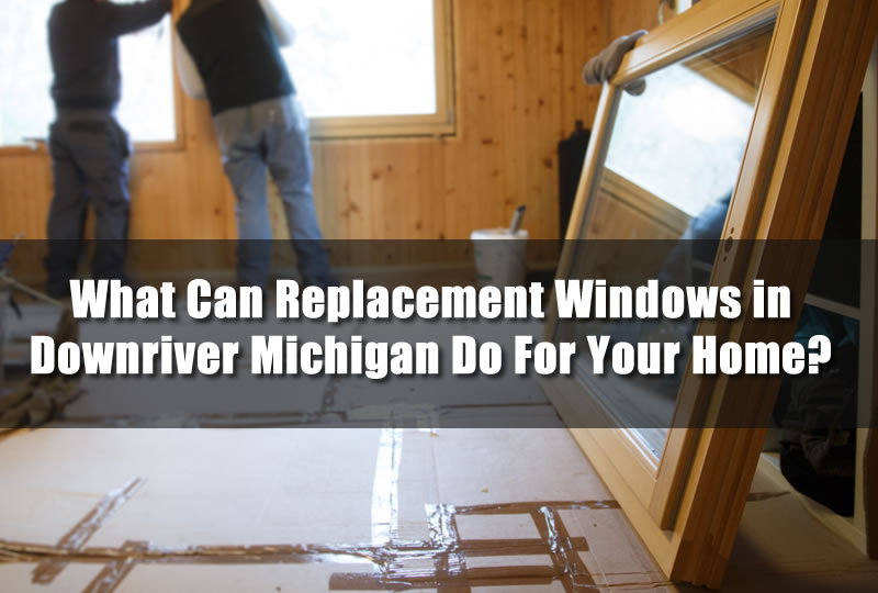 What Can Replacement Windows in Downriver Michigan Do For Your Home