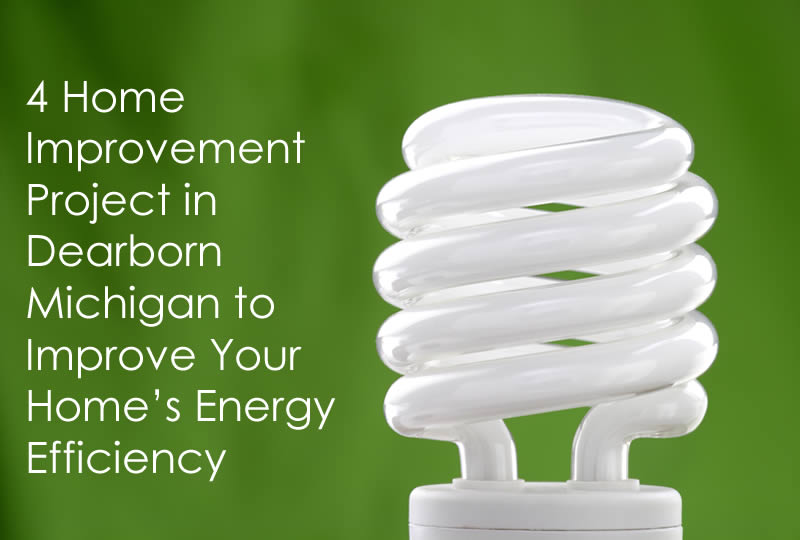 4 Home Improvement Project in Dearborn Michigan to Improve Your Home's Energy Efficiency