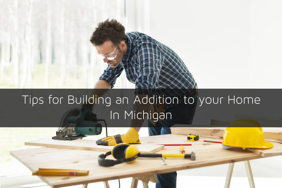 Tips for Building an Addition to your Home In MichiganTips for Building an Addition to your Home In Michigan