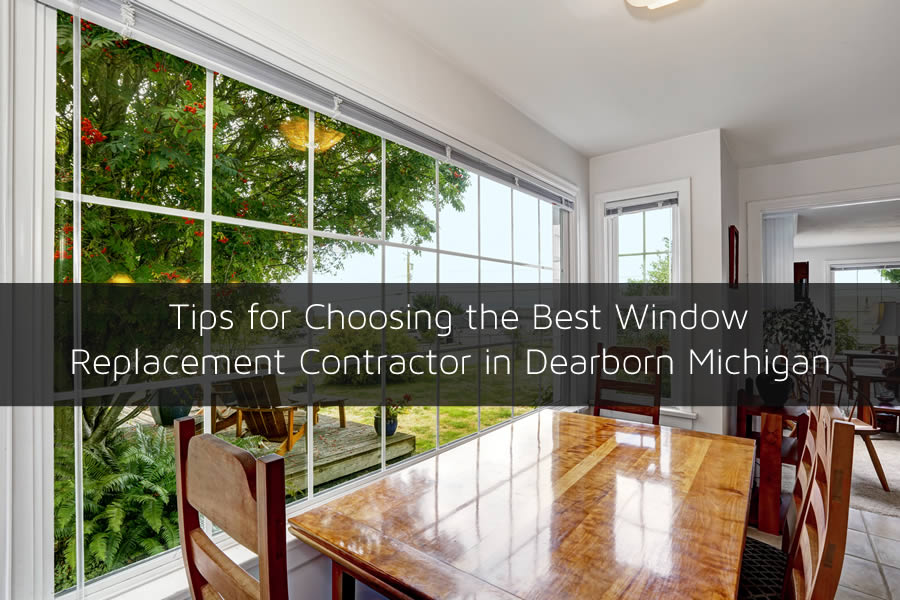Tips for Choosing the Best Window Replacement Contractor in Dearborn Michigan