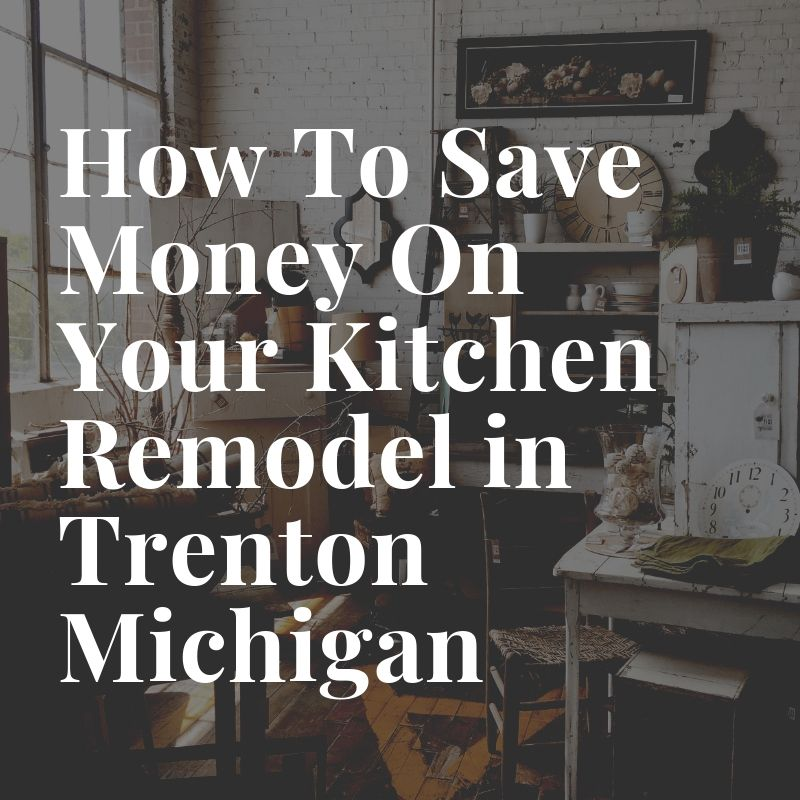 How To Save Money On Your Kitchen Remodel in Trenton Michigan